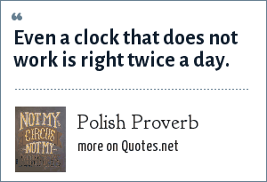 Polish Proverb: Even a clock that does not work is right twice a day.