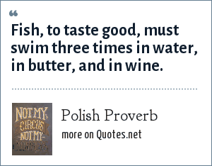 Polish Proverb: Fish, to taste good, must swim three times in water, in butter, and in wine.