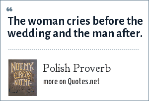 Polish Proverb: The woman cries before the wedding and the man after.