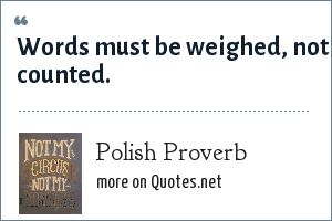 Polish Proverb: Words must be weighed, not counted.