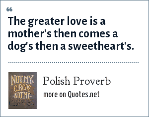 Polish Proverb: The greater love is a mother's then comes a dog's then a sweetheart's.