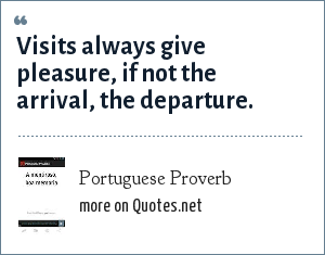 Portuguese Proverb: Visits always give pleasure, if not the arrival, the departure.