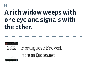 Portuguese Proverb: A rich widow weeps with one eye and signals with the other.