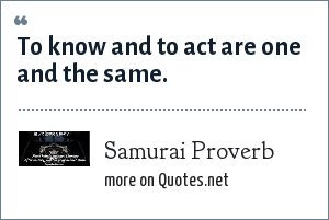 Samurai Proverb: To know and to act are one and the same.