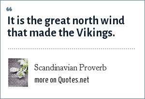 Scandinavian Proverb: It is the great north wind that made the Vikings.