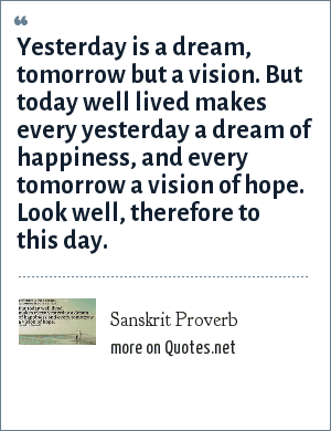 Sanskrit Proverb: Yesterday is a dream, tomorrow but a vision. But today well lived makes every yesterday a dream of happiness, and every tomorrow a vision of hope. Look well, therefore to this day.