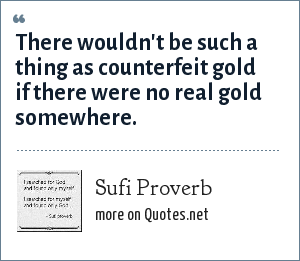 Sufi Proverb: There wouldn't be such a thing as counterfeit gold if there were no real gold somewhere.