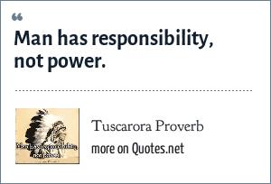 Tuscarora Proverb: Man has responsibility, not power.