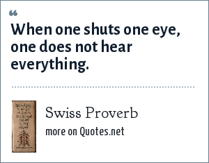 Swiss Proverb: When one shuts one eye, one does not hear everything.
