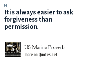 US Marine Proverb: It is always easier to ask forgiveness than permission.