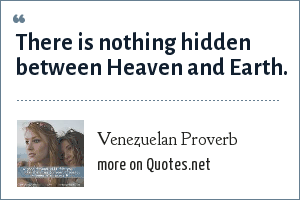 Venezuelan Proverb: There is nothing hidden between Heaven and Earth.