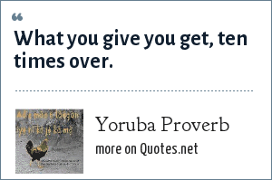 Yoruba Proverb: What you give you get, ten times over.