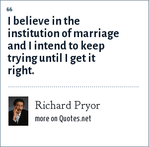 Richard Pryor: I believe in the institution of marriage and I intend to keep trying until I get it right.
