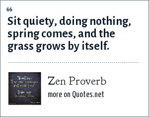Zen Proverb: Sit quiety, doing nothing, spring comes, and the grass grows by itself.