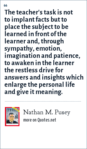 Nathan M. Pusey: The teacher's task is not to implant facts but to place the subject to be learned in front of the learner and, through sympathy, emotion, imagination and patience, to awaken in the learner the restless drive for answers and insights which enlarge the personal life and give it meaning.