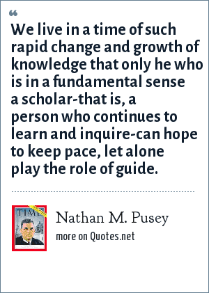 Nathan M. Pusey: We live in a time of such rapid change and growth of knowledge that only he who is in a fundamental sense a scholar-that is, a person who continues to learn and inquire-can hope to keep pace, let alone play the role of guide.