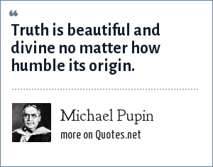 Michael Pupin: Truth is beautiful and divine no matter how humble its origin.