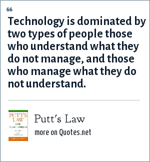 Putt's Law: Technology is dominated by two types of people those who understand what they do not manage, and those who manage what they do not understand.