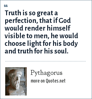 Pythagorus: Truth is so great a perfection, that if God would render himself visible to men, he would choose light for his body and truth for his soul.