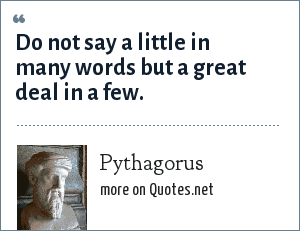 Pythagorus: Do not say a little in many words but a great deal in a few.