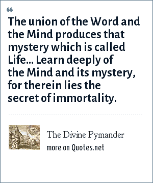 The Divine Pymander: The union of the Word and the Mind produces that mystery which is called Life... Learn deeply of the Mind and its mystery, for therein lies the secret of immortality.