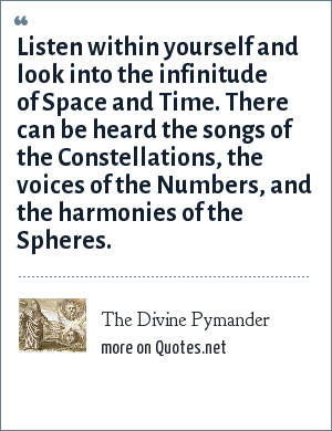 The Divine Pymander: Listen within yourself and look into the infinitude of Space and Time. There can be heard the songs of the Constellations, the voices of the Numbers, and the harmonies of the Spheres.