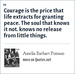 Amelia Earhart Putnam: Courage is the price that life extracts for granting peace. The soul that knows it not. knows no release from little things.