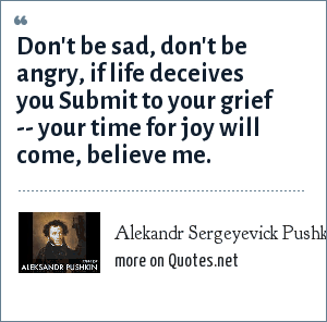 Alekandr Sergeyevick Pushkin: Don't be sad, don't be angry, if life deceives you Submit to your grief -- your time for joy will come, believe me.