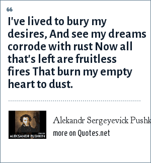 Alekandr Sergeyevick Pushkin: I've lived to bury my desires, And see my dreams corrode with rust Now all that's left are fruitless fires That burn my empty heart to dust.