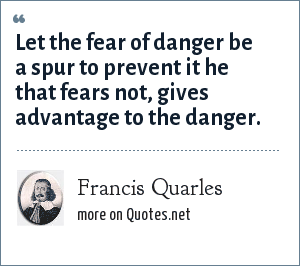 Francis Quarles: Let the fear of danger be a spur to prevent it he that fears not, gives advantage to the danger.