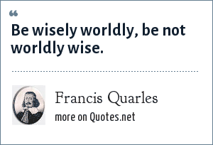 Francis Quarles: Be wisely worldly, be not worldly wise.