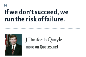 J Danforth Quayle: If we don't succeed, we run the risk of failure.