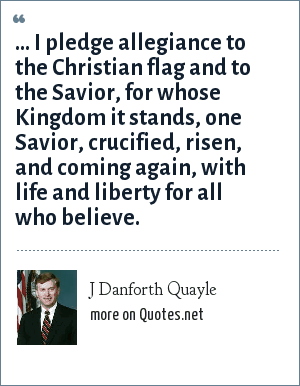 J Danforth Quayle: ... I pledge allegiance to the Christian flag and to the Savior, for whose Kingdom it stands, one Savior, crucified, risen, and coming again, with life and liberty for all who believe.