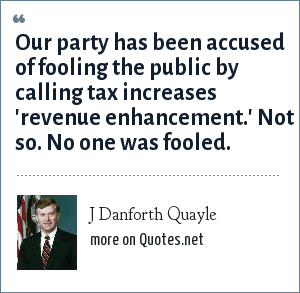 J Danforth Quayle: Our party has been accused of fooling the public by calling tax increases 'revenue enhancement.' Not so. No one was fooled.