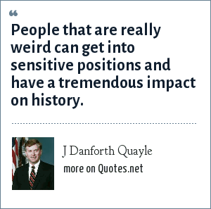 J Danforth Quayle: People that are really weird can get into sensitive positions and have a tremendous impact on history.