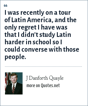 J Danforth Quayle: I was recently on a tour of Latin America, and the only regret I have was that I didn't study Latin harder in school so I could converse with those people.
