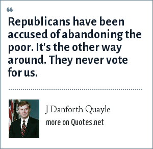 J Danforth Quayle: Republicans have been accused of abandoning the poor. It's the other way around. They never vote for us.