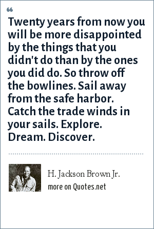 Mark Twain: Twenty years from now you will be more disappointed by the things that you didn't do than by the ones you did do. So throw off the bowlines. Sail away from the safe harbor. Catch the trade winds in your sails. Explore. Dream. Discover.