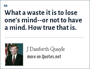 J Danforth Quayle: What a waste it is to lose one's mind--or not to have a mind. How true that is.