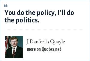 J Danforth Quayle: You do the policy, I'll do the politics.