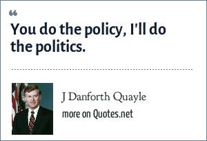 J Danforth Quayle: You do the policy, I'll do the politics.