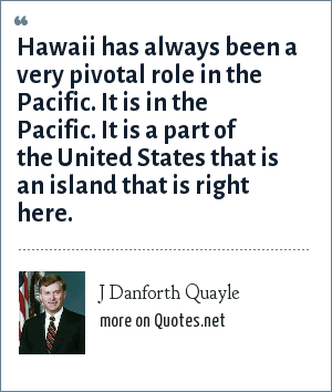 J Danforth Quayle: Hawaii has always been a very pivotal role in the Pacific. It is in the Pacific. It is a part of the United States that is an island that is right here.