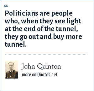 John Quinton: Politicians are people who, when they see light at the end of the tunnel, they go out and buy more tunnel.