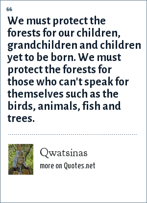 Qwatsinas: We must protect the forests for our children, grandchildren and children yet to be born. We must protect the forests for those who can't speak for themselves such as the birds, animals, fish and trees.