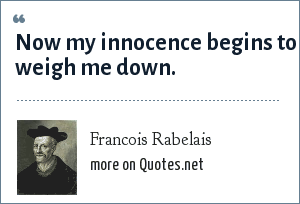 Francois Rabelais: Now my innocence begins to weigh me down.