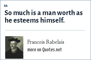 Francois Rabelais: So much is a man worth as he esteems himself.