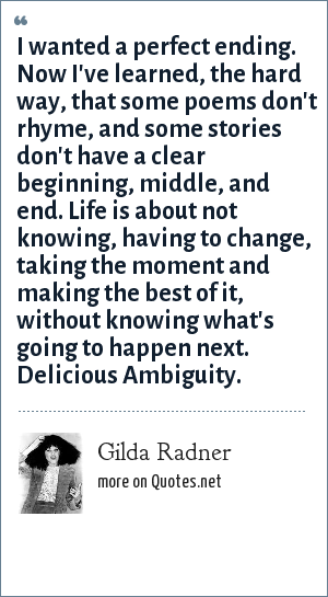 Gilda Radner: I wanted a perfect ending. Now I've learned, the hard way, that some poems don't rhyme, and some stories don't have a clear beginning, middle, and end. Life is about not knowing, having to change, taking the moment and making the best of it, without knowing what's going to happen next. Delicious Ambiguity.