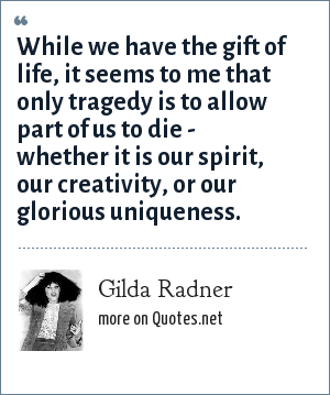 Gilda Radner: While we have the gift of life, it seems to me that only tragedy is to allow part of us to die - whether it is our spirit, our creativity, or our glorious uniqueness.