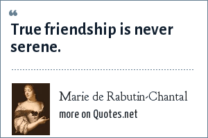 Marie de Rabutin-Chantal: True friendship is never serene.