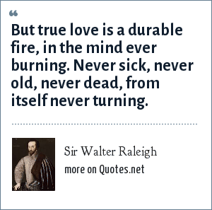 Sir Walter Raleigh: But true love is a durable fire In the mind ever burning Never sick, never old, never dead From itself never turning.